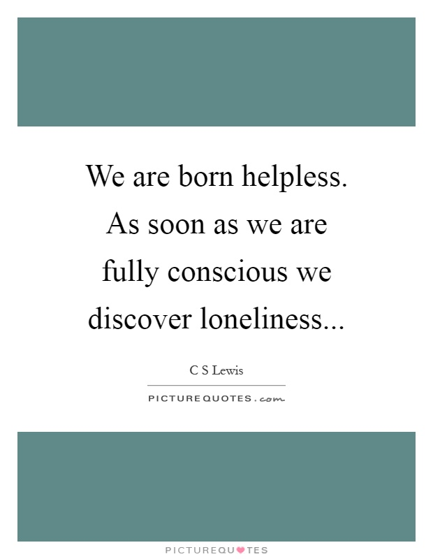 We are born helpless. As soon as we are fully conscious we discover loneliness Picture Quote #1