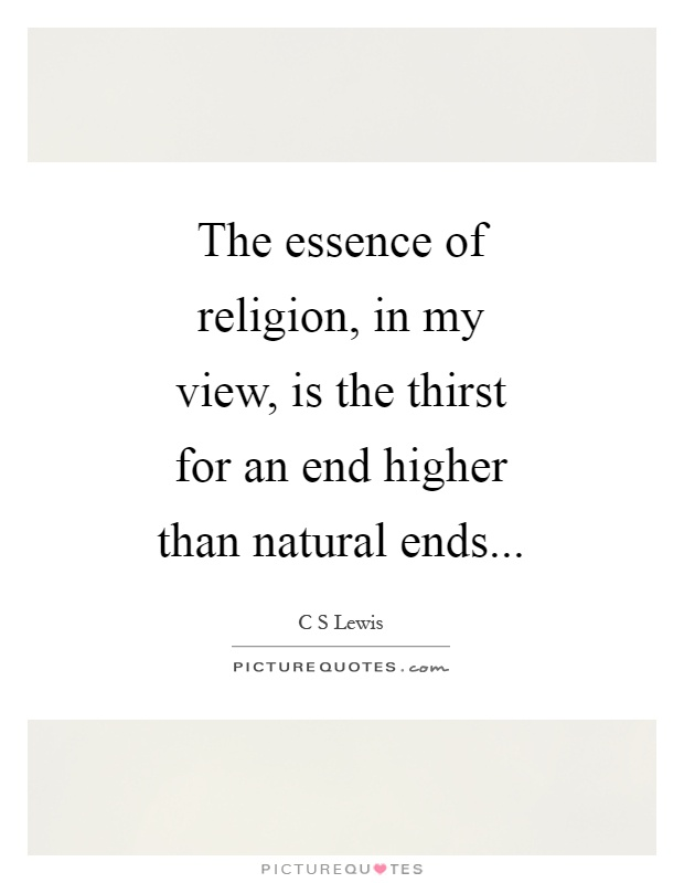 The essence of religion, in my view, is the thirst for an end higher than natural ends Picture Quote #1