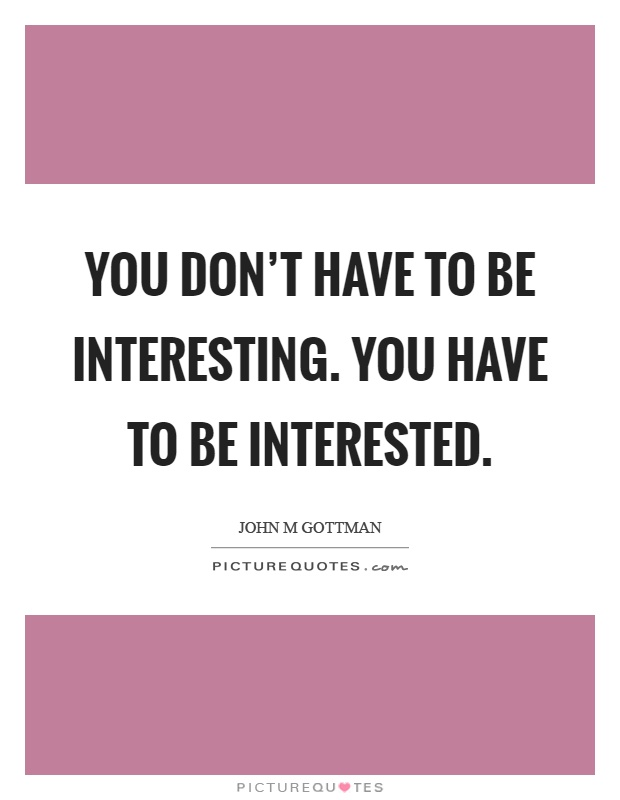 You don't have to be interesting. You have to be interested Picture Quote #1