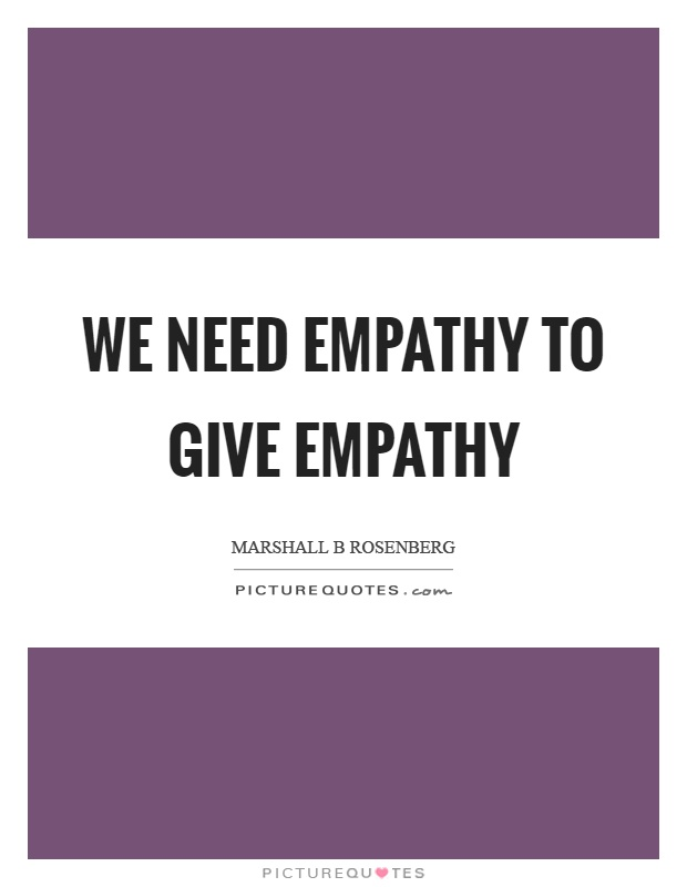 We need empathy to give empathy Picture Quote #1