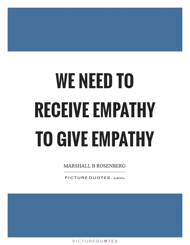 We need to receive empathy to give empathy Picture Quote #1