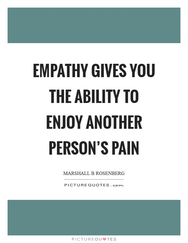 Empathy gives you the ability to enjoy another person's pain Picture Quote #1