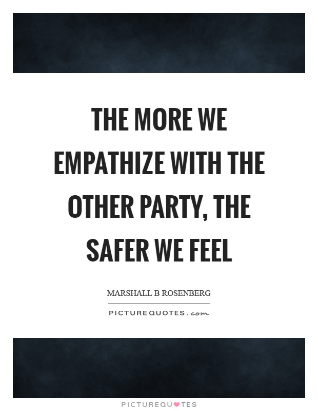 The more we empathize with the other party, the safer we feel Picture Quote #1
