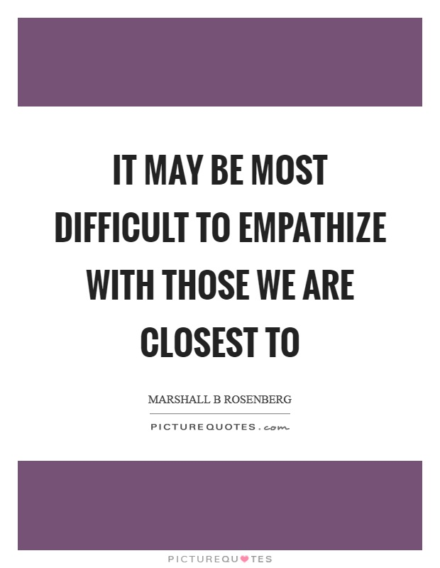 It may be most difficult to empathize with those we are closest to Picture Quote #1