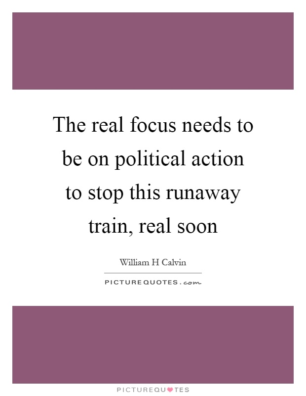 The real focus needs to be on political action to stop this runaway train, real soon Picture Quote #1