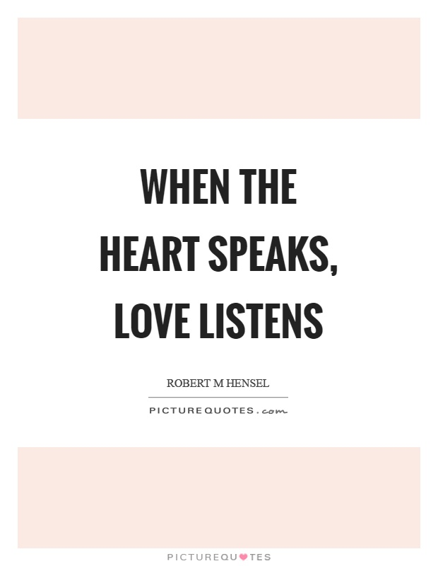 When the heart speaks, love listens Picture Quote #1