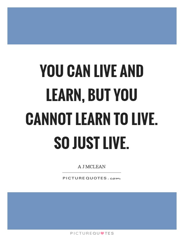 You can live and learn, but you cannot learn to live. So just live Picture Quote #1