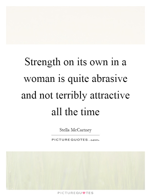 Strength on its own in a woman is quite abrasive and not terribly attractive all the time Picture Quote #1