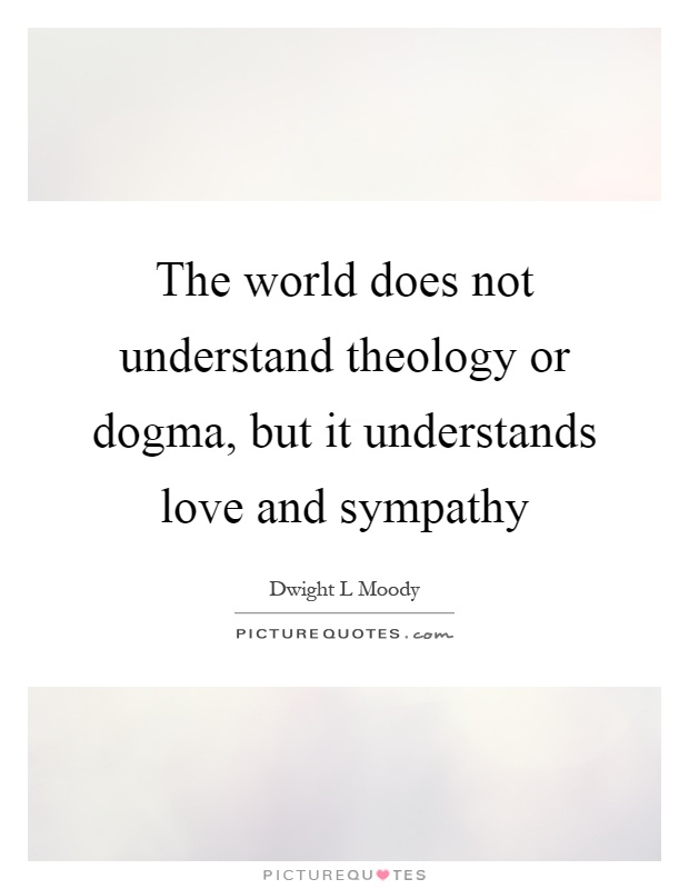 The world does not understand theology or dogma, but it understands love and sympathy Picture Quote #1