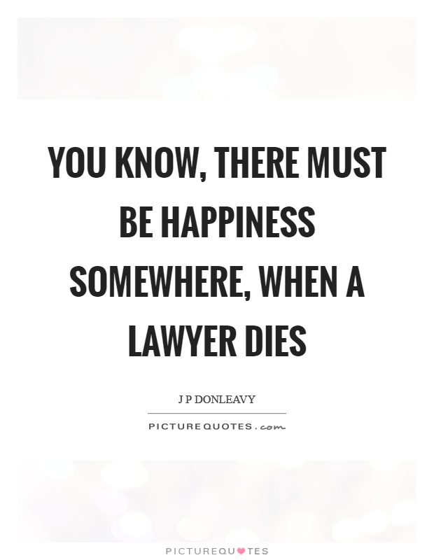 You know, there must be happiness somewhere, when a lawyer dies Picture Quote #1