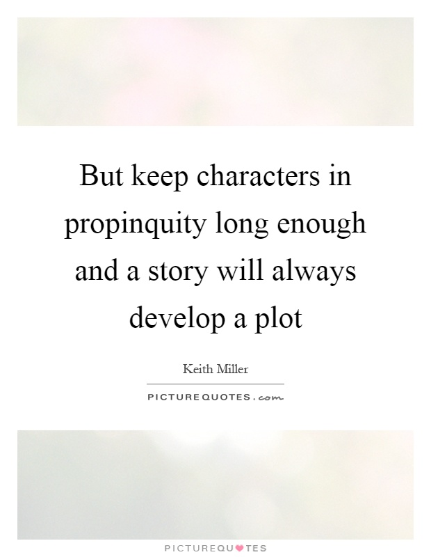 But keep characters in propinquity long enough and a story will always develop a plot Picture Quote #1