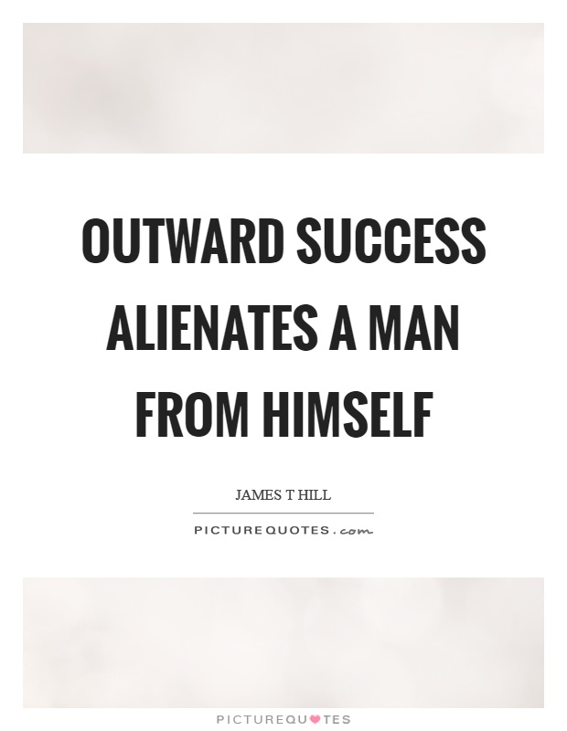 Outward success alienates a man from himself Picture Quote #1