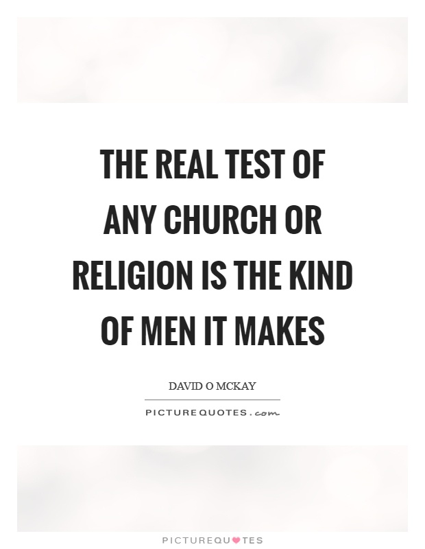 The real test of any church or religion is the kind of men it makes Picture Quote #1