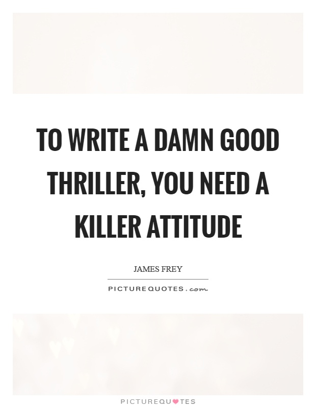 To write a damn good thriller, you need a killer attitude Picture Quote #1
