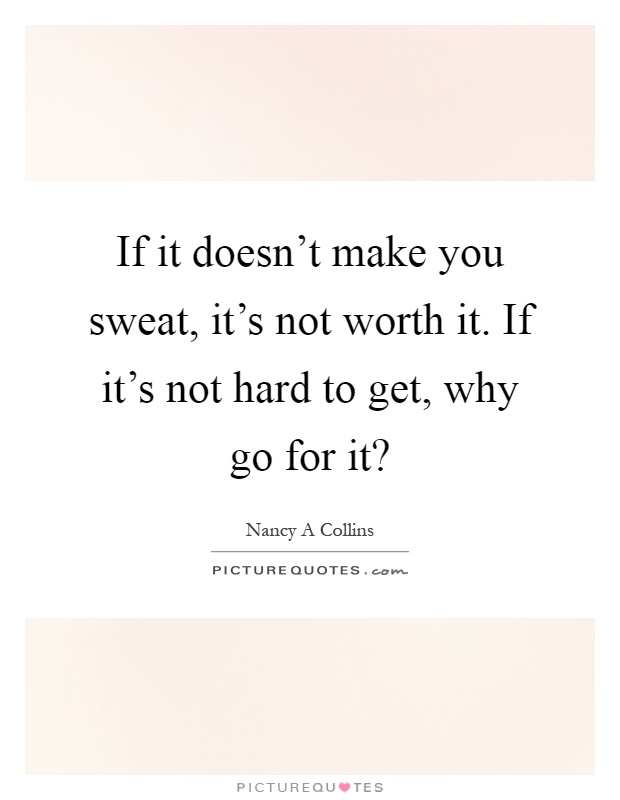 If it doesn't make you sweat, it's not worth it. If it's not hard to get, why go for it? Picture Quote #1