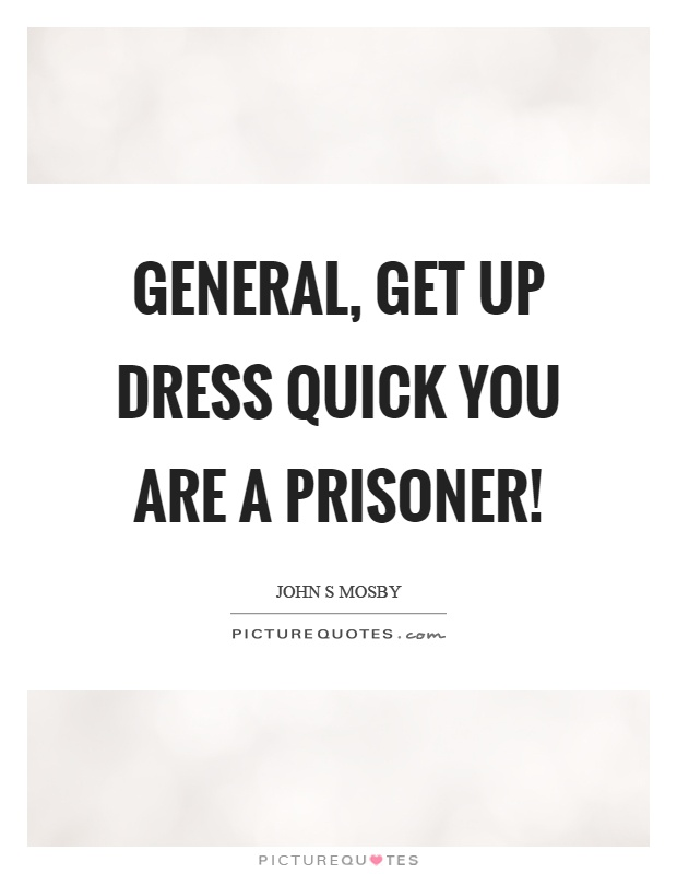 General, get up dress quick you are a prisoner! Picture Quote #1