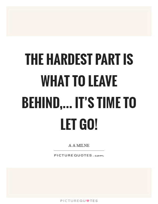 The hardest part is what to leave behind,... It's time to let go! Picture Quote #1