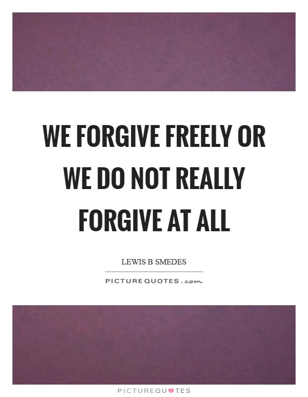 We forgive freely or we do not really forgive at all Picture Quote #1