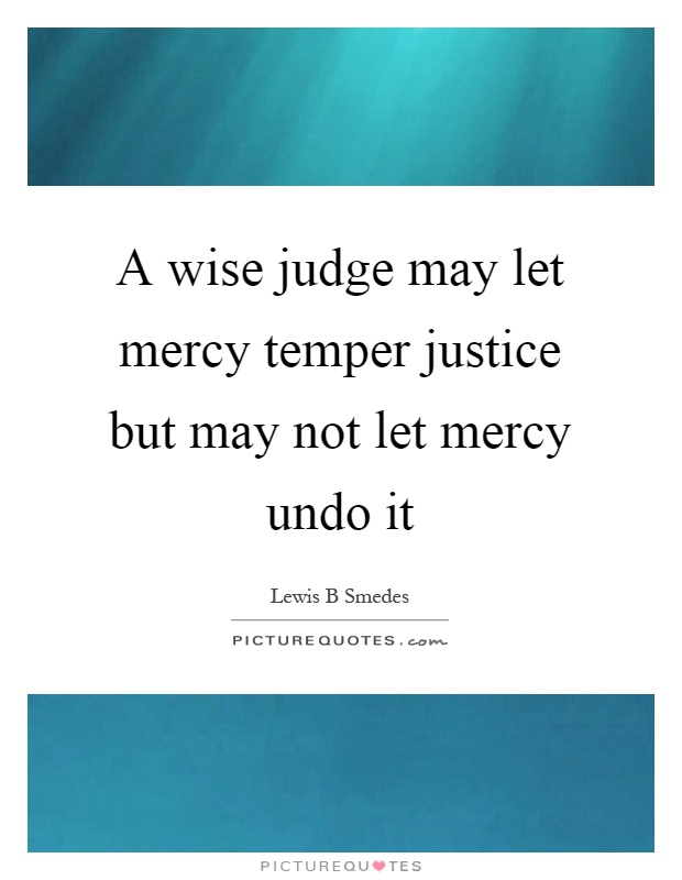 A wise judge may let mercy temper justice but may not let mercy undo it Picture Quote #1