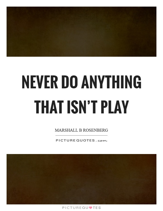 Never do anything that isn't play Picture Quote #1