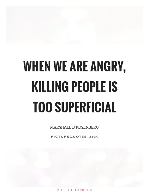 When we are angry, killing people is too superficial Picture Quote #1
