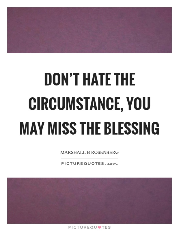 Don't hate the circumstance, you may miss the blessing Picture Quote #1