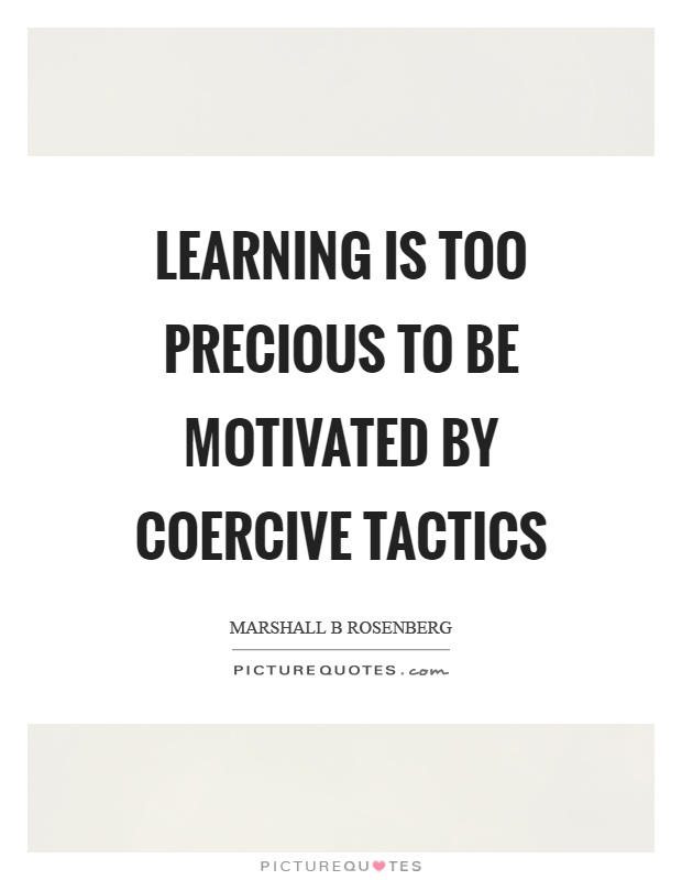 Learning is too precious to be motivated by coercive tactics Picture Quote #1