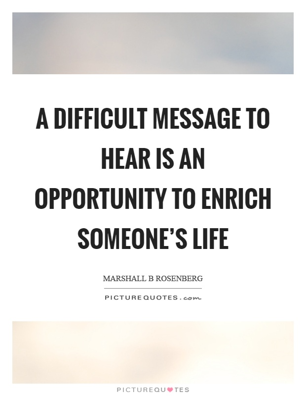 A difficult message to hear is an opportunity to enrich someone's life Picture Quote #1
