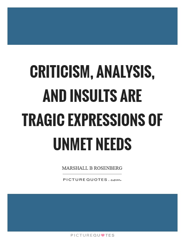 Criticism, analysis, and insults are tragic expressions of unmet needs Picture Quote #1