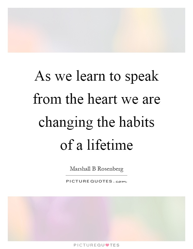 As we learn to speak from the heart we are changing the habits of a lifetime Picture Quote #1