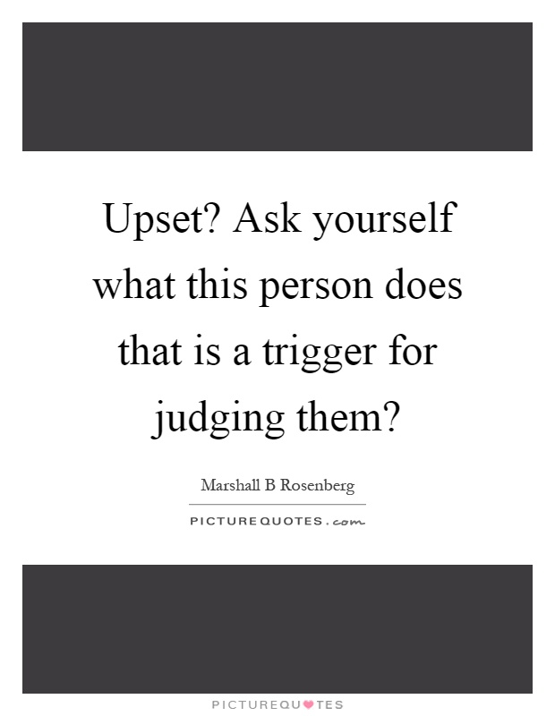 Upset? Ask yourself what this person does that is a trigger for judging them? Picture Quote #1