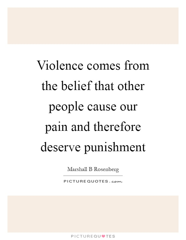 Violence comes from the belief that other people cause our pain and therefore deserve punishment Picture Quote #1
