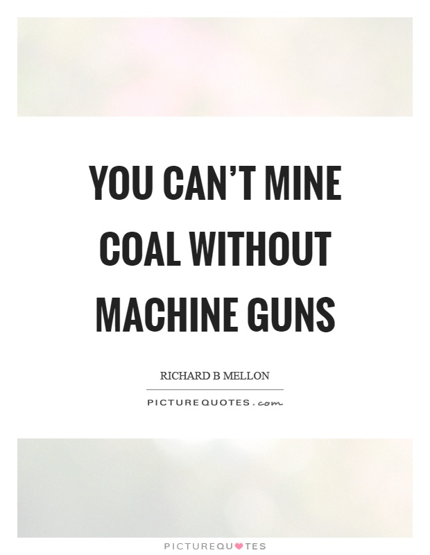 You can't mine coal without machine guns Picture Quote #1