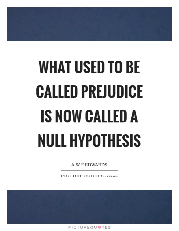 What used to be called prejudice is now called a null hypothesis Picture Quote #1