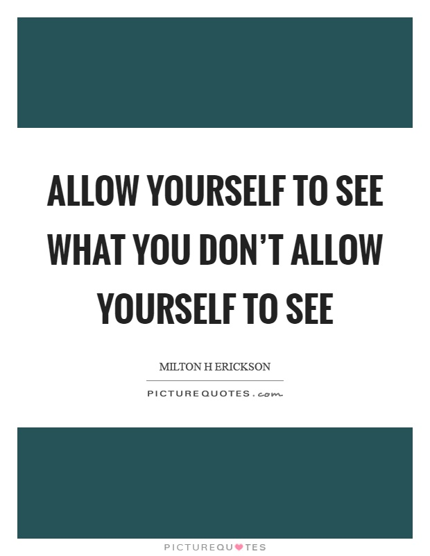 Allow yourself to see what you don't allow yourself to see Picture Quote #1