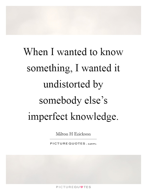 When I wanted to know something, I wanted it undistorted by somebody else's imperfect knowledge Picture Quote #1