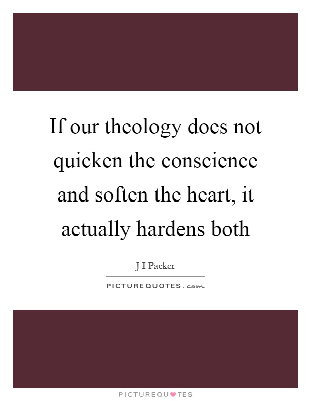 If our theology does not quicken the conscience and soften