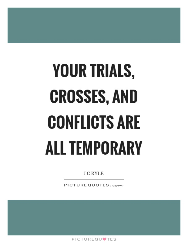 Your trials, crosses, and conflicts are all temporary Picture Quote #1