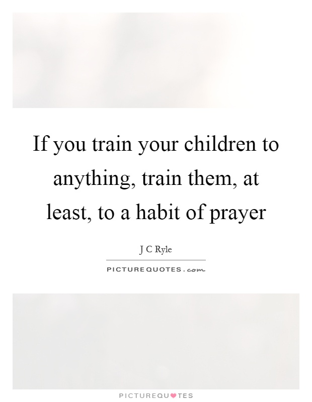 If you train your children to anything, train them, at least, to a habit of prayer Picture Quote #1