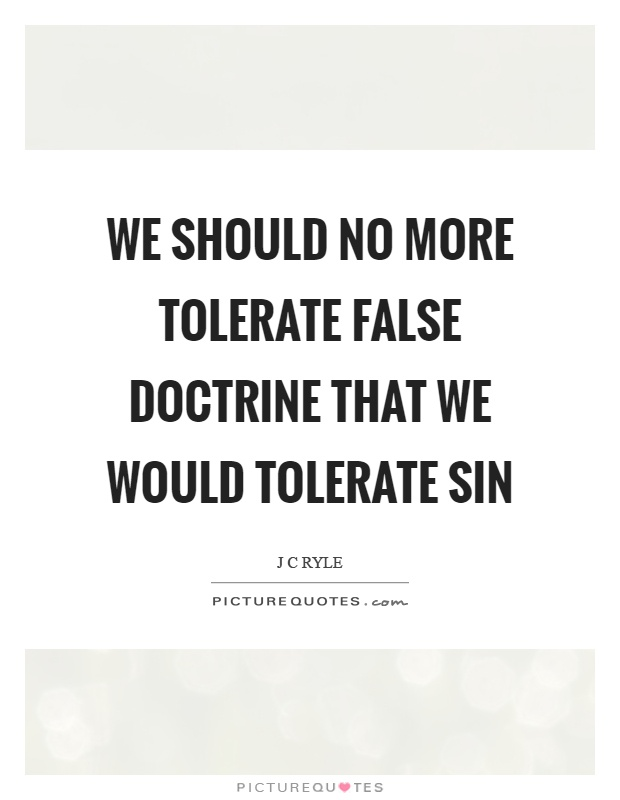 We should no more tolerate false doctrine that we would tolerate sin Picture Quote #1