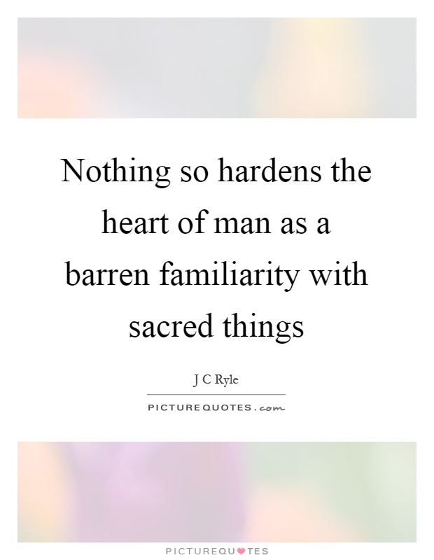 Nothing so hardens the heart of man as a barren familiarity with sacred things Picture Quote #1