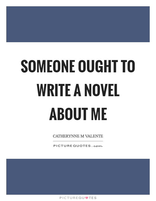 Someone ought to write a novel about me Picture Quote #1