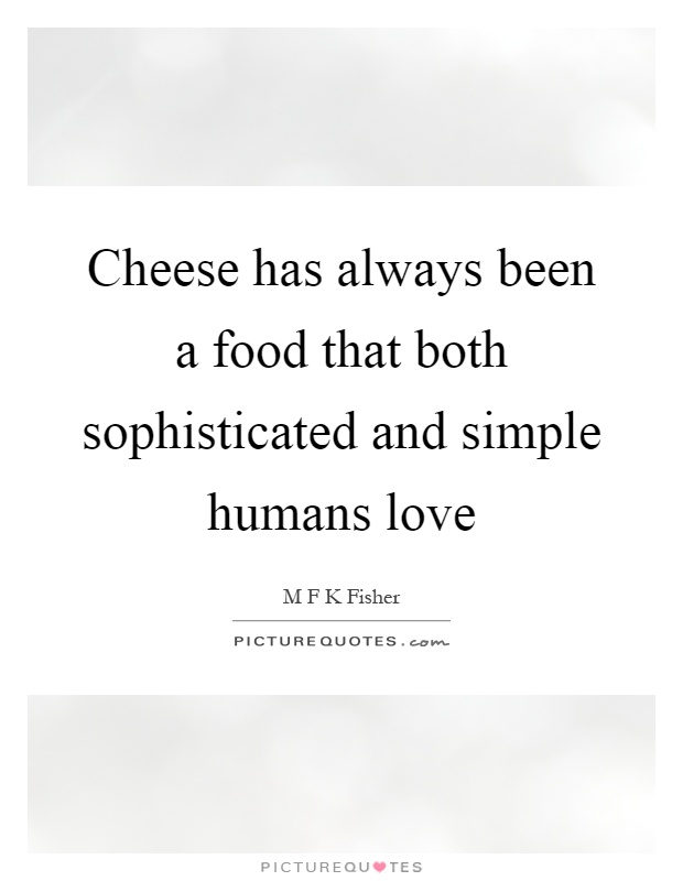 Cheese has always been a food that both sophisticated and simple humans love Picture Quote #1
