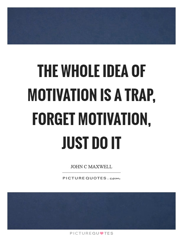 The whole idea of motivation is a trap, forget motivation, just do it Picture Quote #1