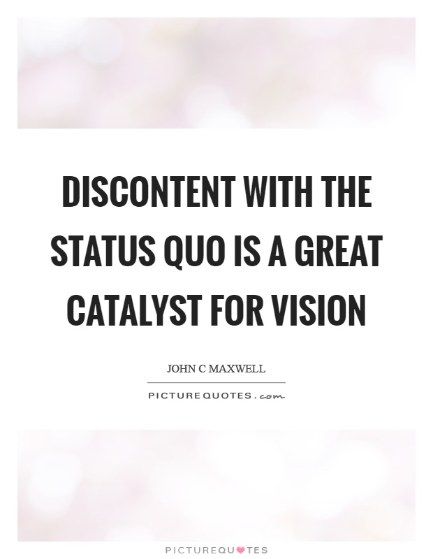 Discontent with the status quo is a great catalyst for vision Picture Quote #1