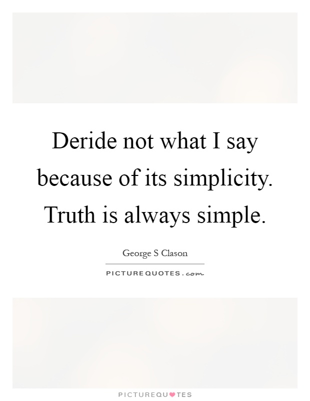 Deride not what I say because of its simplicity. Truth is always simple Picture Quote #1