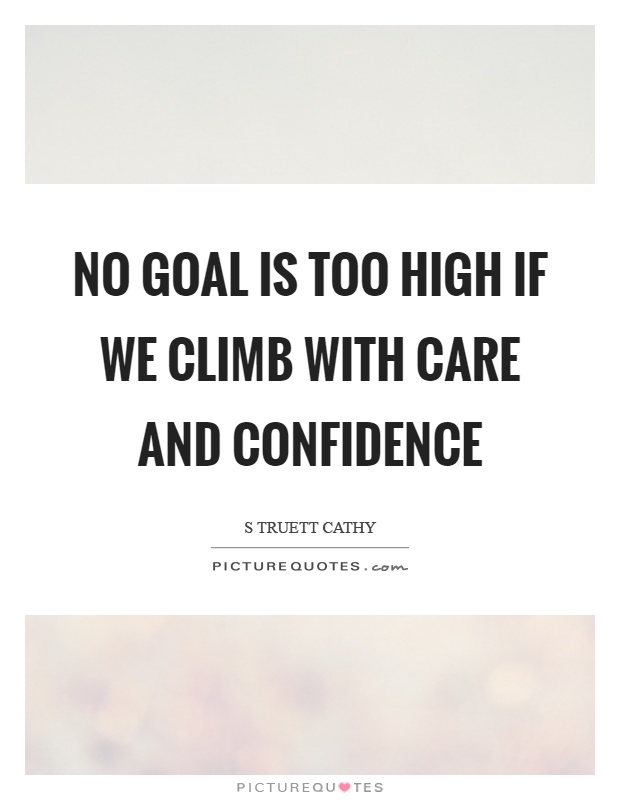 No goal is too high if we climb with care and confidence Picture Quote #1