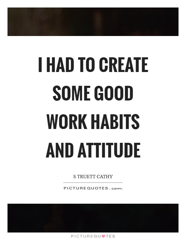 I had to create some good work habits and attitude Picture Quote #1