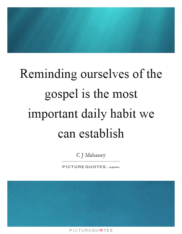 Reminding ourselves of the gospel is the most important daily habit we can establish Picture Quote #1