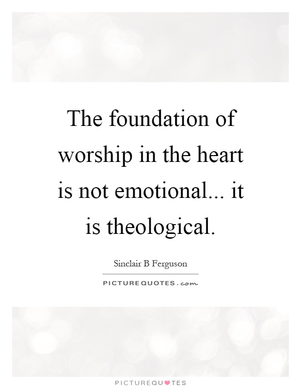 The foundation of worship in the heart is not emotional... it is theological Picture Quote #1